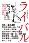 ライバル 高校野球 切磋琢磨する名将の戦術と指導論の表紙